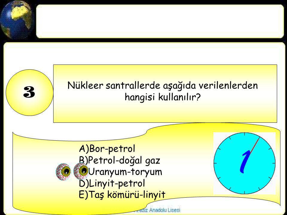 3 Nükleer santrallerde aşağıda verilenlerden hangisi kullanılır? A)Bor-petrol B)Petrol-doğal gaz C)Uranyum-toryum D)Linyit-petrol E)Taş kömürü-linyit