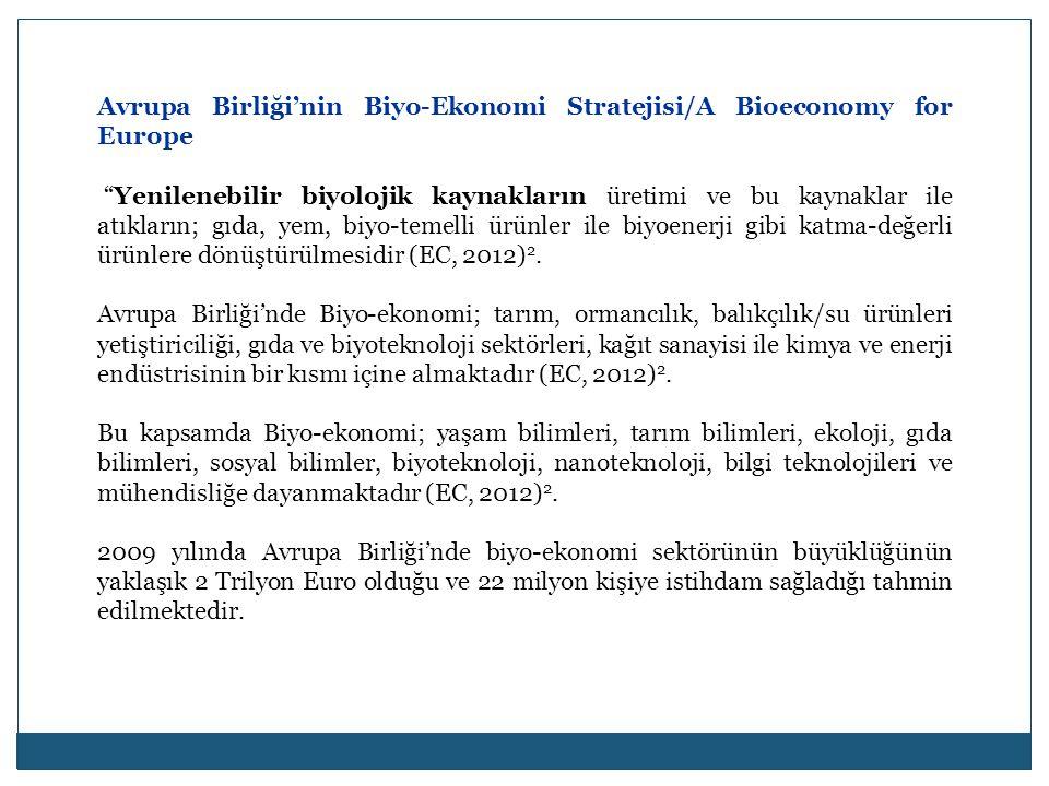 Avrupa Birliği'nin Biyo-Ekonomi Stratejisi/A Bioeconomy for Europe Yenilenebilir biyolojik kaynakların üretimi ve bu kaynaklar ile atıkların; gıda, yem, biyo-temelli ürünler ile biyoenerji gibi katma-değerli ürünlere dönüştürülmesidir (EC, 2012) 2.