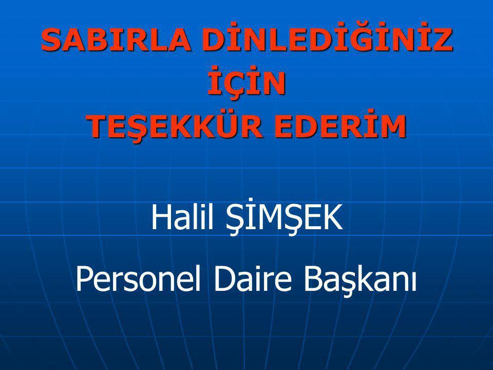 SABIRLA DİNLEDİĞİNİZ İÇİN TEŞEKKÜR EDERİM Halil ŞİMŞEK Personel Daire Başkanı