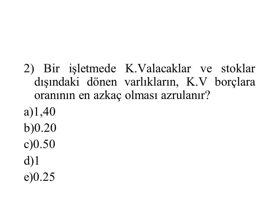 2) Bir işletmede K.Valacaklar ve stoklar dışındaki dönen varlıkların, K.V borçlara oranının en azkaç olması azrulanır? a)1,40 b)0.20 c)0.50 d)1 e)0.25
