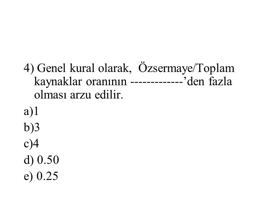 4) Genel kural olarak, Özsermaye/Toplam kaynaklar oranının -------------'den fazla olması arzu edilir. a)1 b)3 c)4 d) 0.50 e) 0.25