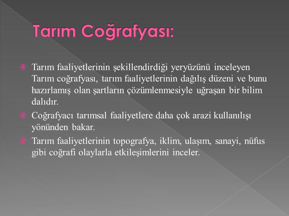  Tarım faaliyetlerinin şekillendirdiği yeryüzünü inceleyen Tarım coğrafyası, tarım faaliyetlerinin dağılış düzeni ve bunu hazırlamış olan şartların ç