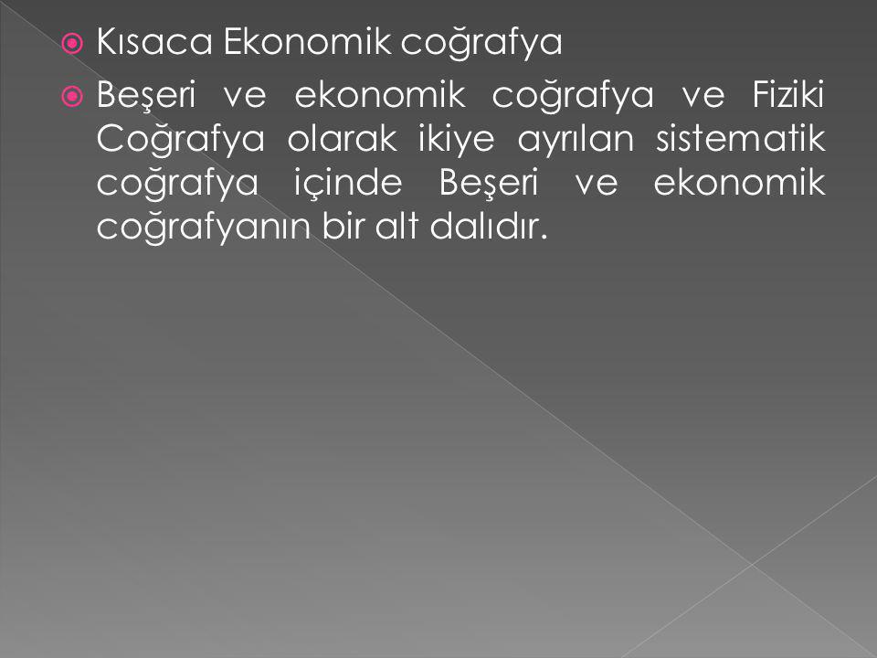  Kısaca Ekonomik coğrafya  Beşeri ve ekonomik coğrafya ve Fiziki Coğrafya olarak ikiye ayrılan sistematik coğrafya içinde Beşeri ve ekonomik coğrafy