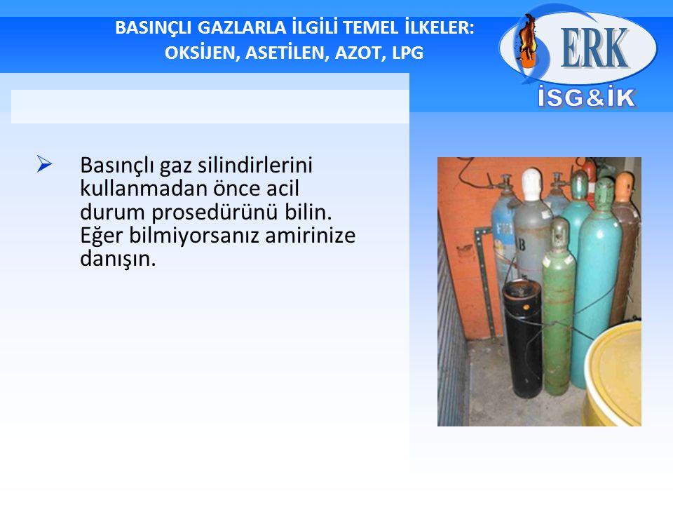 BASINÇLI GAZLARLA İLGİLİ TEMEL İLKELER: OKSİJEN, ASETİLEN, AZOT, LPG  Basınçlı gaz silindirlerini kullanmadan önce acil durum prosedürünü bilin.