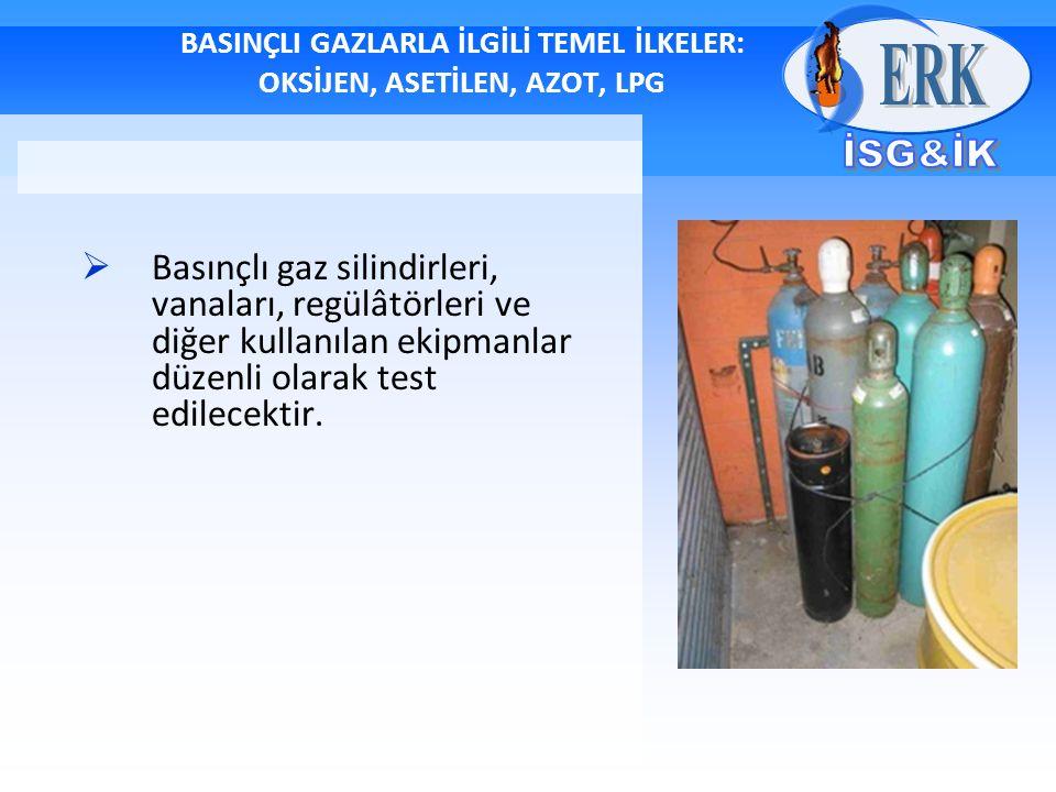 BASINÇLI GAZLARLA İLGİLİ TEMEL İLKELER: OKSİJEN, ASETİLEN, AZOT, LPG  Basınçlı gaz silindirleri, vanaları, regülâtörleri ve diğer kullanılan ekipmanlar düzenli olarak test edilecektir.
