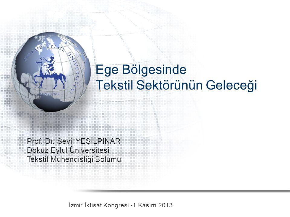 Ege Bölgesinde Tekstil Sektörünün Geleceği İzmir İktisat Kongresi -1 Kasım 2013 Prof. Dr. Sevil YEŞİLPINAR Dokuz Eylül Üniversitesi Tekstil Mühendisli