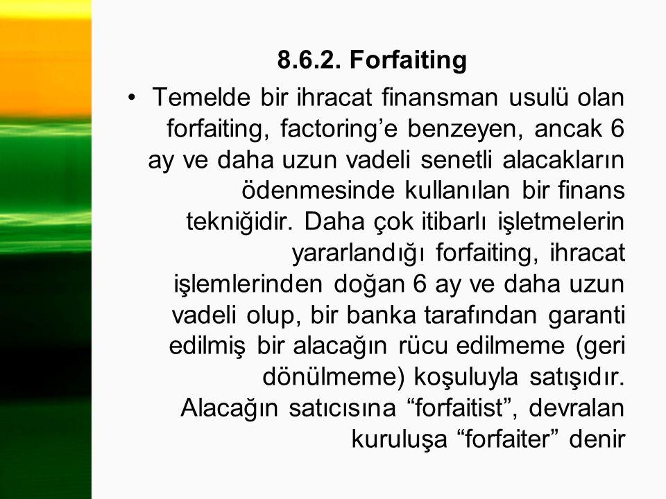 8.6.2. Forfaiting Temelde bir ihracat finansman usulü olan forfaiting, factoring'e benzeyen, ancak 6 ay ve daha uzun vadeli senetli alacakların ödenme
