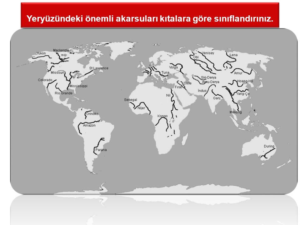 Yeryüzündeki önemli akarsuları kıtalara göre sınıflandırınız.
