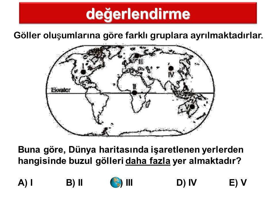 değerlendirme Göller olu ş umlarına göre farklı gruplara ayrılmaktadırlar. Buna göre, Dünya haritasında işaretlenen yerlerden hangisinde buzul gölleri
