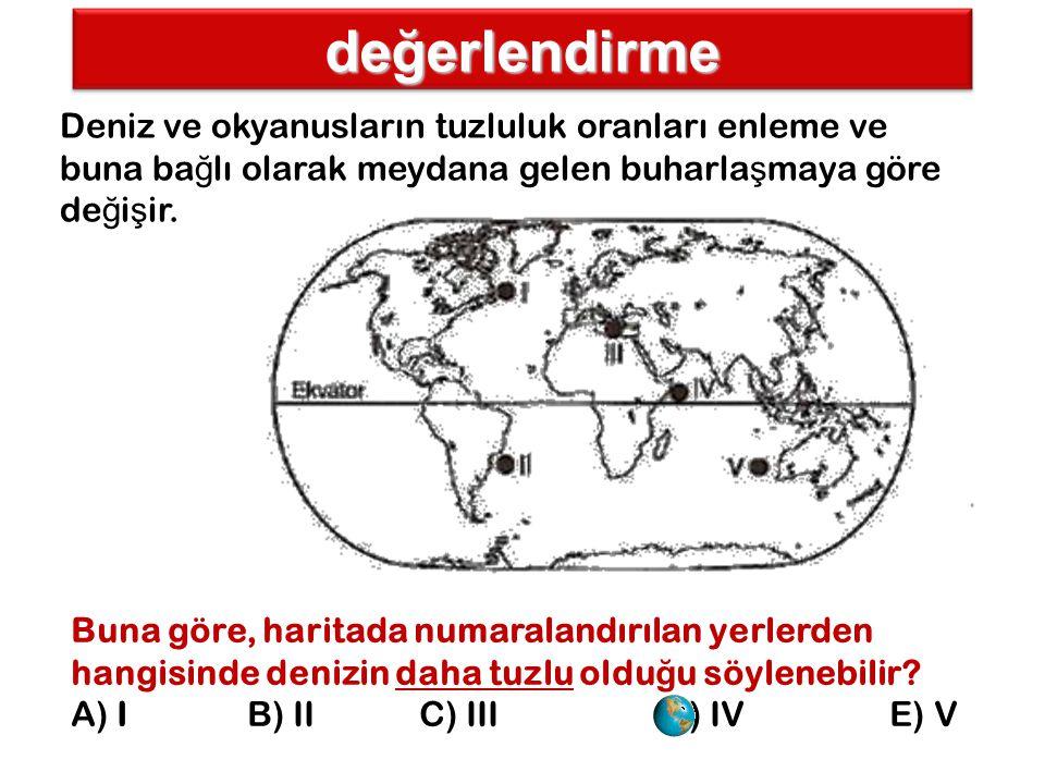 değerlendirme Deniz ve okyanusların tuzluluk oranları enleme ve buna ba ğ lı olarak meydana gelen buharla ş maya göre de ğ i ş ir. Buna göre, haritada