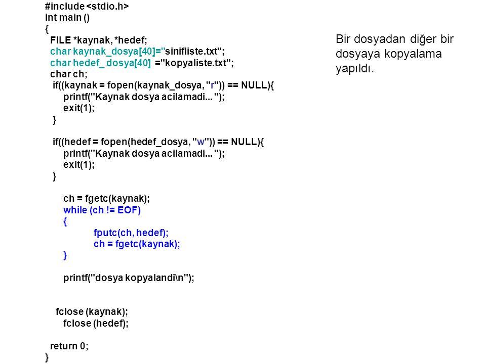 #include int main () { FILE *kaynak, *hedef; char kaynak_dosya[40]= sinifliste.txt ; char hedef_ dosya[40] = kopyaliste.txt ; char ch; if((kaynak = fopen(kaynak_dosya, r )) == NULL){ printf( Kaynak dosya acilamadi...