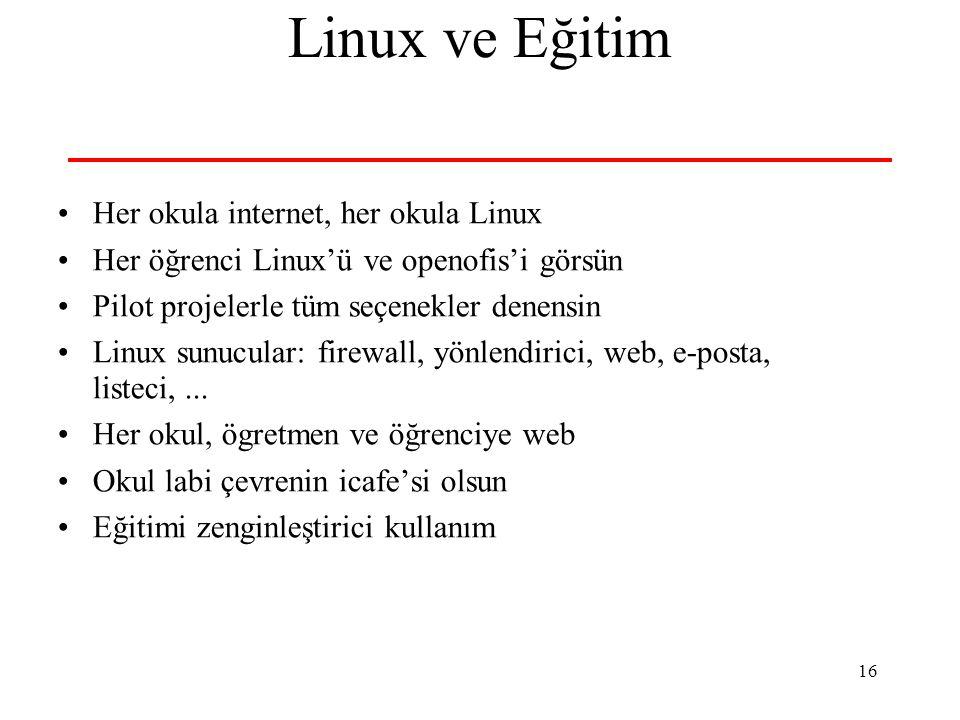 16 Linux ve Eğitim Her okula internet, her okula Linux Her öğrenci Linux'ü ve openofis'i görsün Pilot projelerle tüm seçenekler denensin Linux sunucular: firewall, yönlendirici, web, e-posta, listeci,...