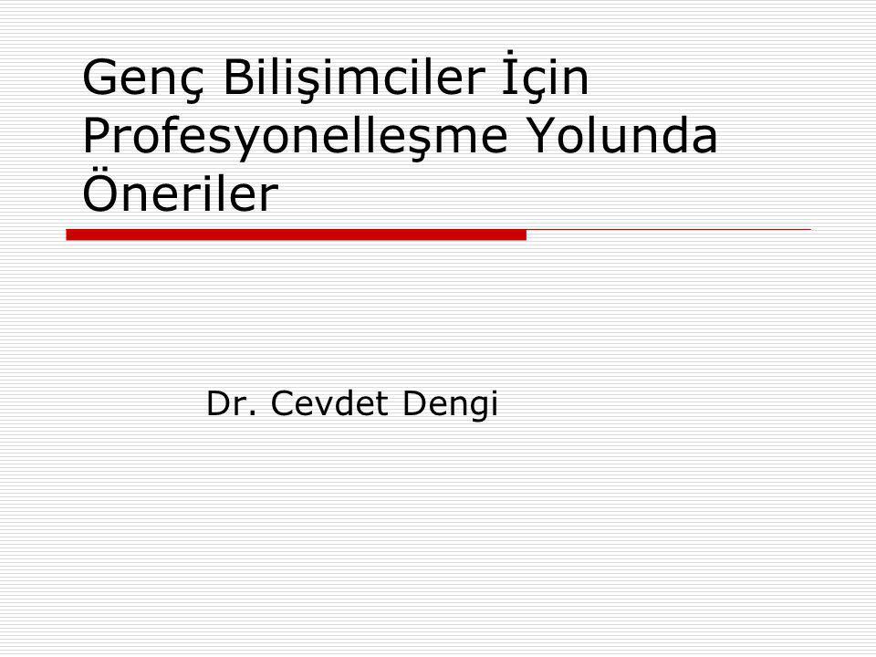 Genç Bilişimciler İçin Profesyonelleşme Yolunda Öneriler Dr. Cevdet Dengi