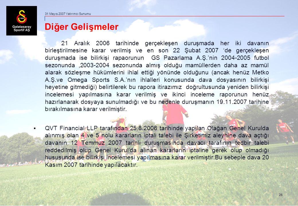 26 31 Mayıs 2007 Yatırımcı Sunumu Diğer Gelişmeler 21 Aralık 2006 tarihinde gerçekleşen duruşmada her iki davanın birleştirilmesine karar verilmiş ve en son 22 Şubat 2007 'de gerçekleşen duruşmada ise bilirkişi rapaorunun GS Pazarlama A.Ş.'nin 2004-2005 futbol sezonunda,2003-2004 sezonunda almış olduğu mamüllerden daha az mamül alarak sözleşme hükümlerini ihlal ettiği yönünde olduğunu (ancak henüz Metko A.Ş.ve Omega Sports S.A.'nın ihlalleri konusunda dava dosyasının bilirkişi heyetine gitmediği) belirtilerek bu rapora itirazımız doğrultusunda yeniden bilirkişi incelemesi yapılmasına karar verilmiş ve ikinci inceleme raporunun henüz hazırlanarak dosyaya sunulmadığı ve bu nedenle duruşmanın 19.11.2007 tarihine bırakılmasına karar verilmiştir.