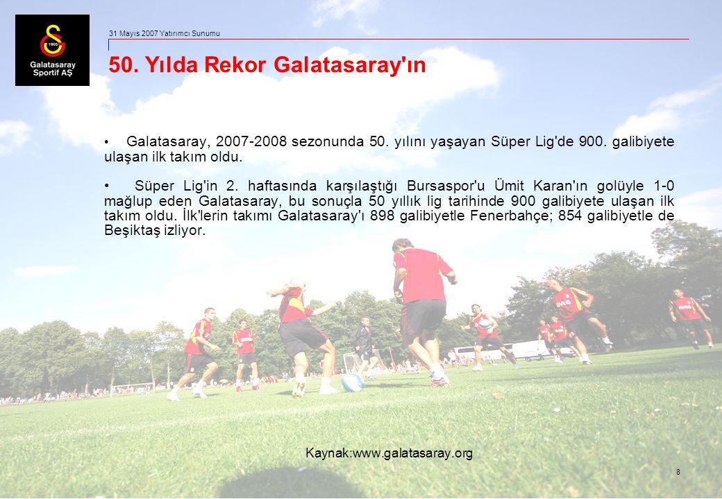 8 31 Mayıs 2007 Yatırımcı Sunumu 50. Yılda Rekor Galatasaray'ın Galatasaray, 2007-2008 sezonunda 50. yılını yaşayan Süper Lig'de 900. galibiyete ulaşa