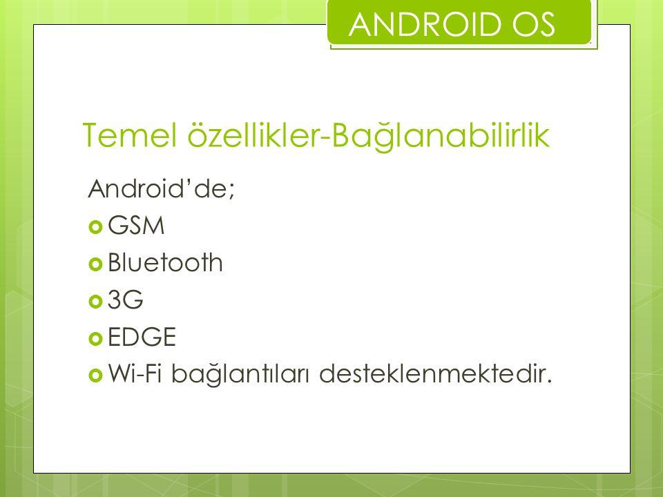 Temel özellikler-Bağlanabilirlik Android'de;  GSM  Bluetooth  3G  EDGE  Wi-Fi bağlantıları desteklenmektedir. ANDROID OS