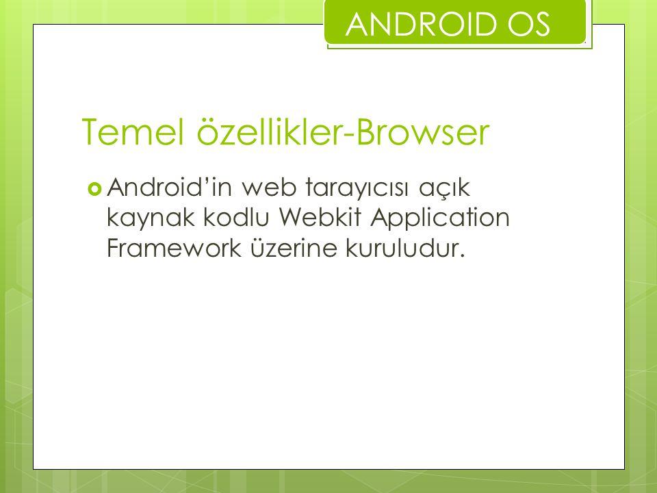 Temel özellikler-Browser  Android'in web tarayıcısı açık kaynak kodlu Webkit Application Framework üzerine kuruludur. ANDROID OS