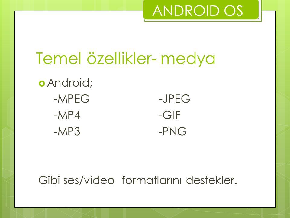 Temel özellikler- medya  Android; -MPEG -JPEG -MP4 -GIF -MP3 -PNG Gibi ses/video formatlarını destekler. ANDROID OS