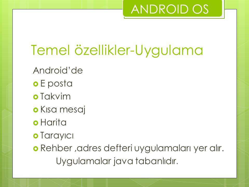 Temel özellikler-Uygulama Android'de  E posta  Takvim  Kısa mesaj  Harita  Tarayıcı  Rehber,adres defteri uygulamaları yer alır. Uygulamalar jav