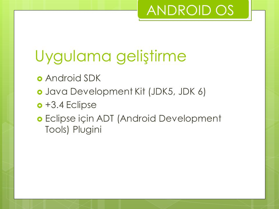 Uygulama geliştirme  Android SDK  Java Development Kit (JDK5, JDK 6)  +3.4 Eclipse  Eclipse için ADT (Android Development Tools) Plugini ANDROID O