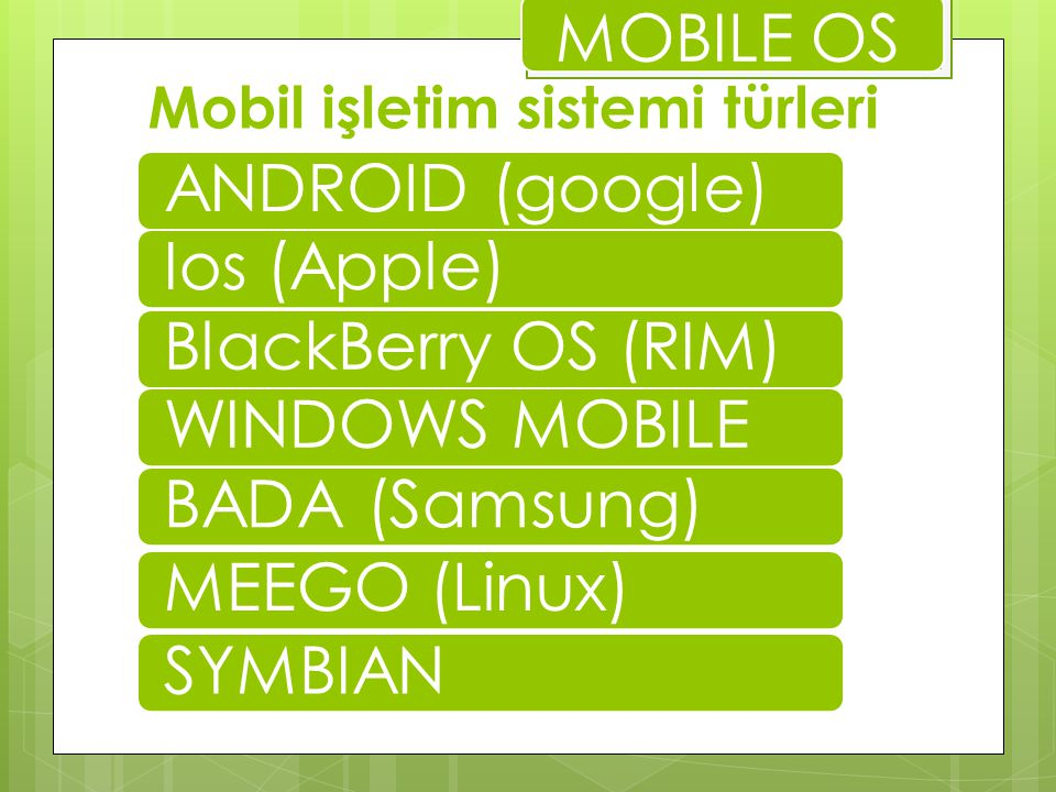 Mobil işletim sistemi türleri ANDROID (google)Ios (Apple)BlackBerry OS (RIM)WINDOWS MOBILE BADA (Samsung) MEEGO (Linux)SYMBIAN MOBILE OS