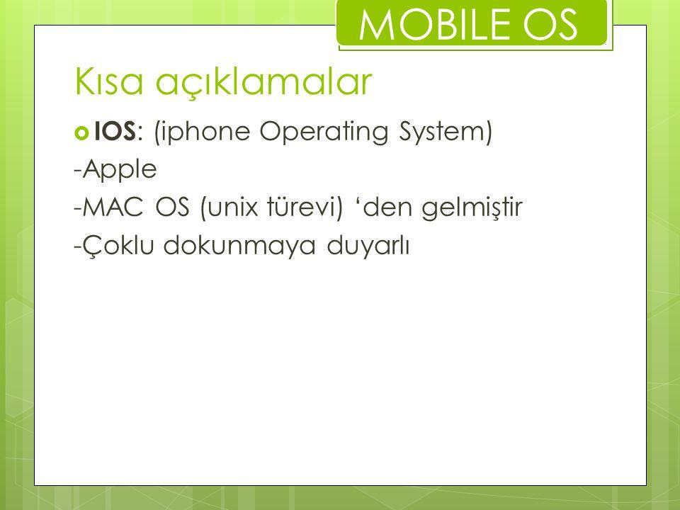 Kısa açıklamalar  IOS : (iphone Operating System) -Apple -MAC OS (unix türevi) 'den gelmiştir -Çoklu dokunmaya duyarlı MOBILE OS