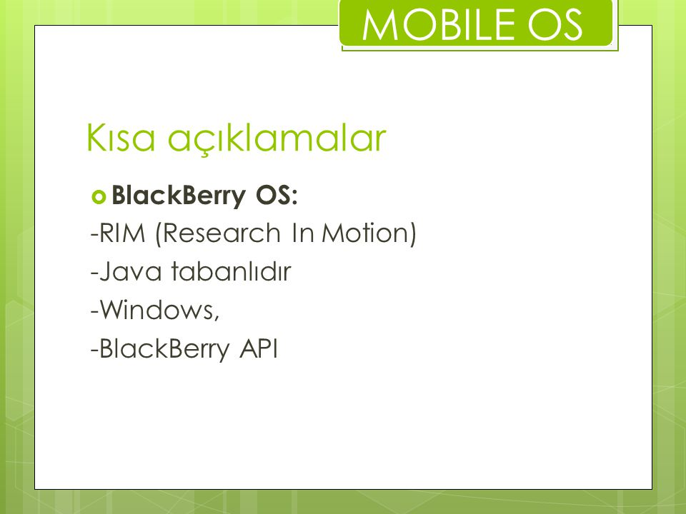Kısa açıklamalar  BlackBerry OS: -RIM (Research In Motion) -Java tabanlıdır -Windows, -BlackBerry API MOBILE OS