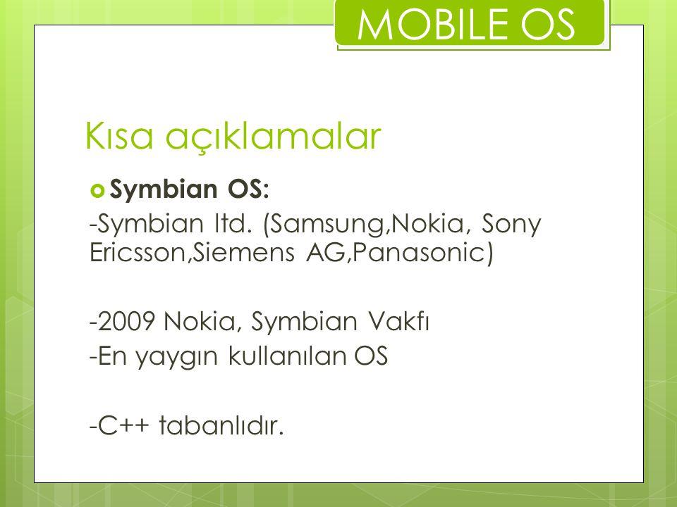 Kısa açıklamalar  WEB OS(Palm OS): - Linux çekirdek yapısı -Fakir uygulama ortamı -PalmSource şirketi tarafından cep bilgisayarları (PDA lar) için tasarlanan bir işletim sistemidir -Palm, Sony, Samsung, Lenovo, Aceeca, AlphaSmart, Fossil, Garmin, GSPDA, Kyocera, PiTech, Tapwave ve Symbol MOBILE OS