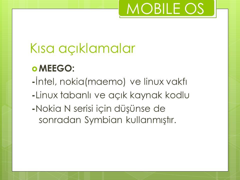 Kısa açıklamalar  MEEGO: - İntel, nokia(maemo) ve linux vakfı - Linux tabanlı ve açık kaynak kodlu - Nokia N serisi için düşünse de sonradan Symbian