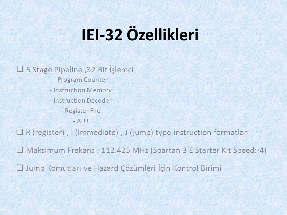 IEI-32 Özellikleri  R (register), I (immediate), J (jump) type instruction formatları  Maksimum Frekans : 112.425 MHz (Spartan 3 E Starter Kit Speed:-4)  Jump Komutları ve Hazard Çözümleri İçin Kontrol Birimi  5 Stage Pipeline,32 Bit İşlemci - Program Counter - Instruction Memory - Instruction Decoder - Register File - ALU