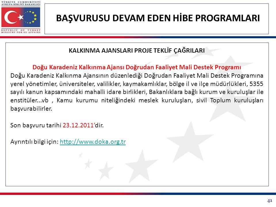 41 BAŞVURUSU DEVAM EDEN HİBE PROGRAMLARI KALKINMA AJANSLARI PROJE TEKLİF ÇAĞRILARI Doğu Karadeniz Kalkınma Ajansı Doğrudan Faaliyet Mali Destek Programı Doğu Karadeniz Kalkınma Ajansının düzenlediği Doğrudan Faaliyet Mali Destek Programına yerel yönetimler, üniversiteler, valilikler, kaymakamlıklar, bölge il ve ilçe müdürlükleri, 5355 sayılı kanun kapsamındaki mahalli idare birlikleri, Bakanlıklara bağlı kurum ve kuruluşlar ile enstitüler...vb, Kamu kurumu niteliğindeki meslek kuruluşları, sivil Toplum kuruluşları başvurabilirler.