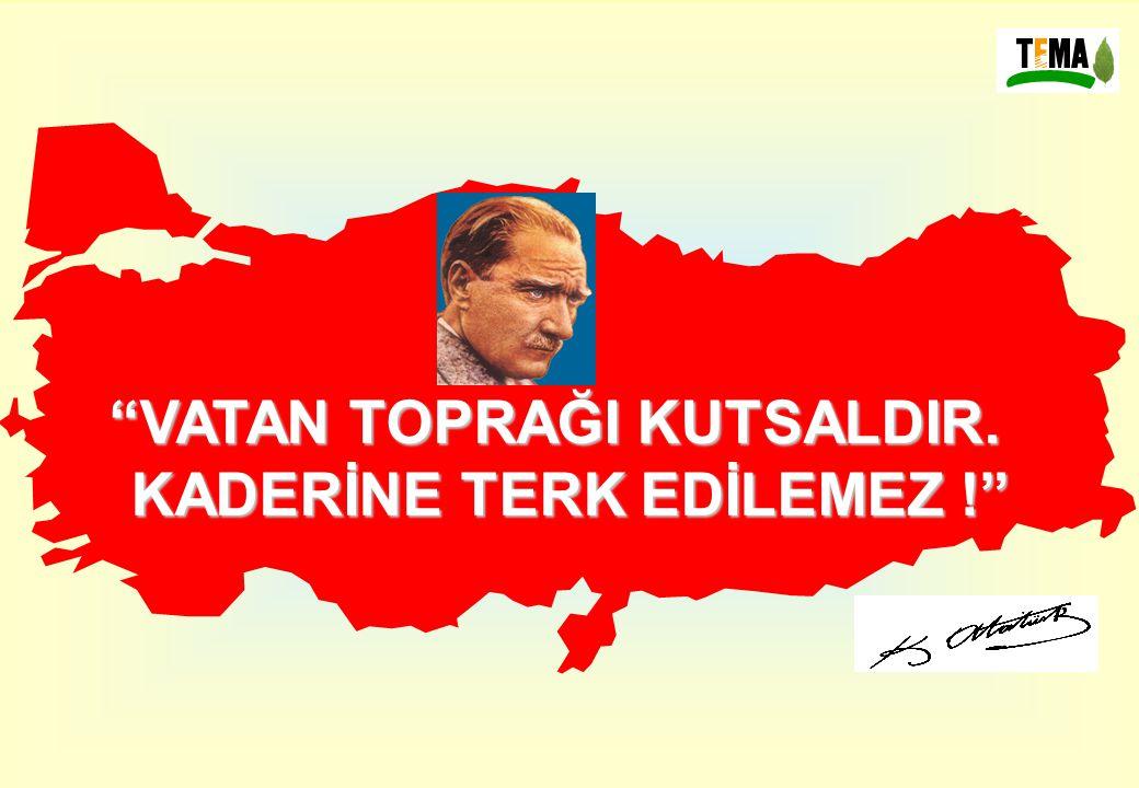 """""""VATAN TOPRAĞI KUTSALDIR. KADERİNE TERK EDİLEMEZ !"""""""