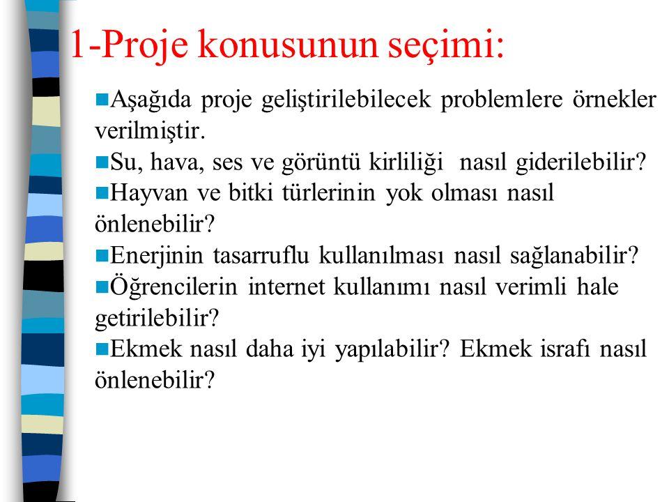 1-Proje konusunun seçimi: Proje hazırlama sürecinin en önemli kısmı problem seçimidir. Projenin problemini öğrenci/öğrenciler, öğretmen veya her ikisi