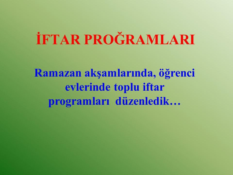 İFTAR PROĞRAMLARI Ramazan akşamlarında, öğrenci evlerinde toplu iftar programları düzenledik…