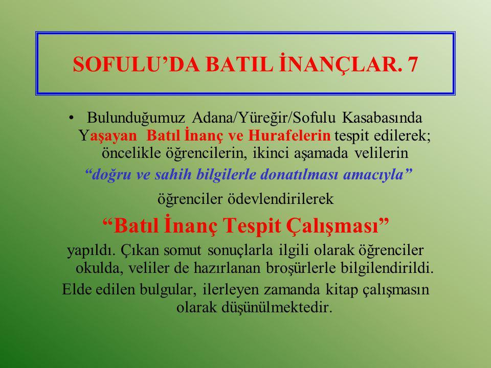 SOFULU'DA BATIL İNANÇLAR. 7 Bulunduğumuz Adana/Yüreğir/Sofulu Kasabasında Yaşayan Batıl İnanç ve Hurafelerin tespit edilerek; öncelikle öğrencilerin,