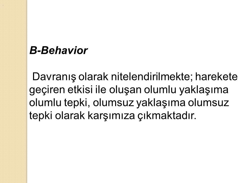 . B-Behavior Davranış olarak nitelendirilmekte; harekete geçiren etkisi ile oluşan olumlu yaklaşıma olumlu tepki, olumsuz yaklaşıma olumsuz tepki olar