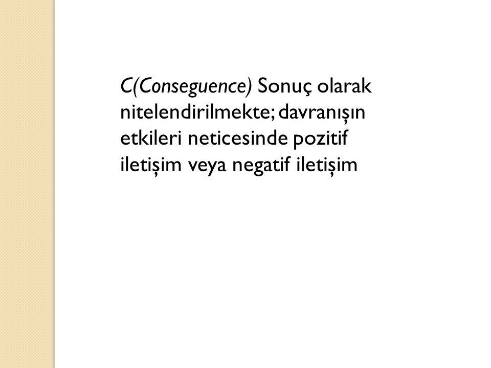 C(Conseguence) Sonuç olarak nitelendirilmekte; davranışın etkileri neticesinde pozitif iletişim veya negatif iletişim
