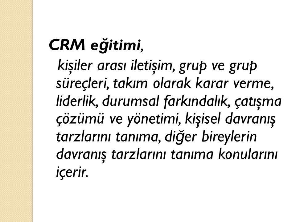 CRM e ğ itimi, kişiler arası iletişim, grup ve grup süreçleri, takım olarak karar verme, liderlik, durumsal farkındalık, çatışma çözümü ve yönetimi, k