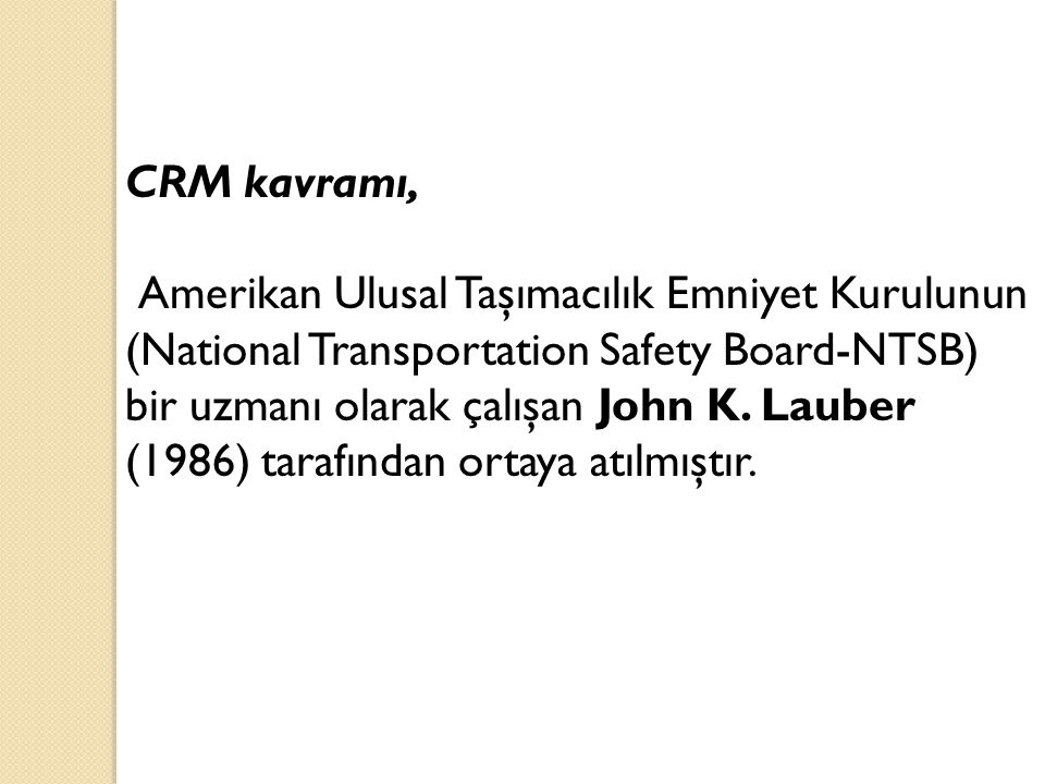 CRM kavramı, Amerikan Ulusal Taşımacılık Emniyet Kurulunun (National Transportation Safety Board-NTSB) bir uzmanı olarak çalışan John K. Lauber (1986)