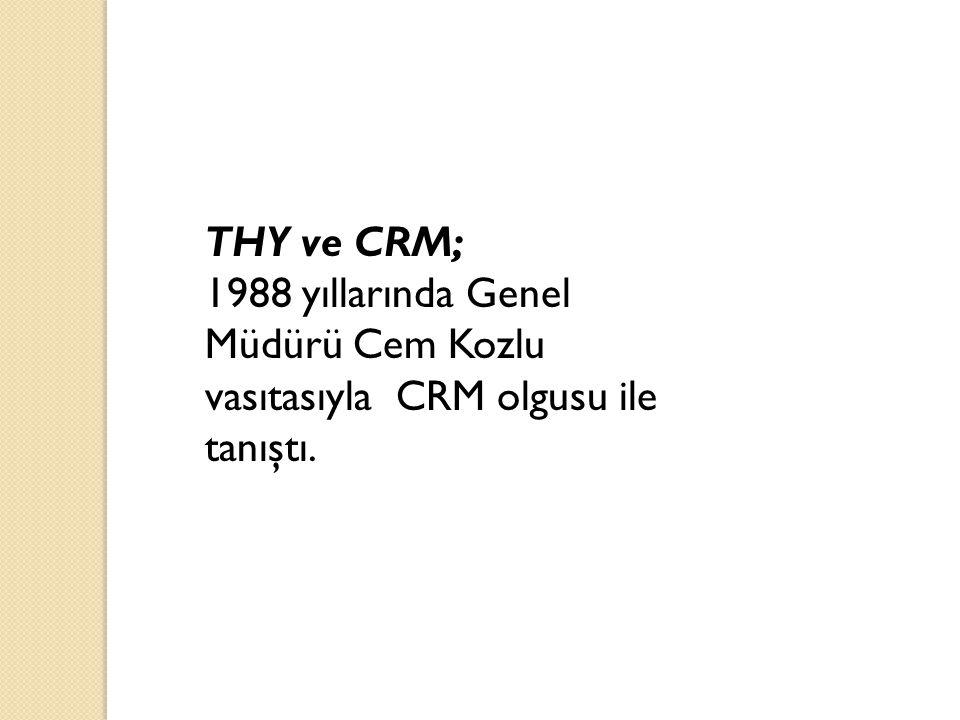 THY ve CRM; 1988 yıllarında Genel Müdürü Cem Kozlu vasıtasıyla CRM olgusu ile tanıştı.