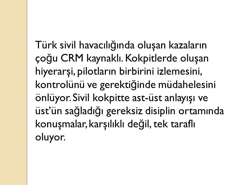 Türk sivil havacılı ğ ında oluşan kazaların ço ğ u CRM kaynaklı. Kokpitlerde oluşan hiyerarşi, pilotların birbirini izlemesini, kontrolünü ve gerekti