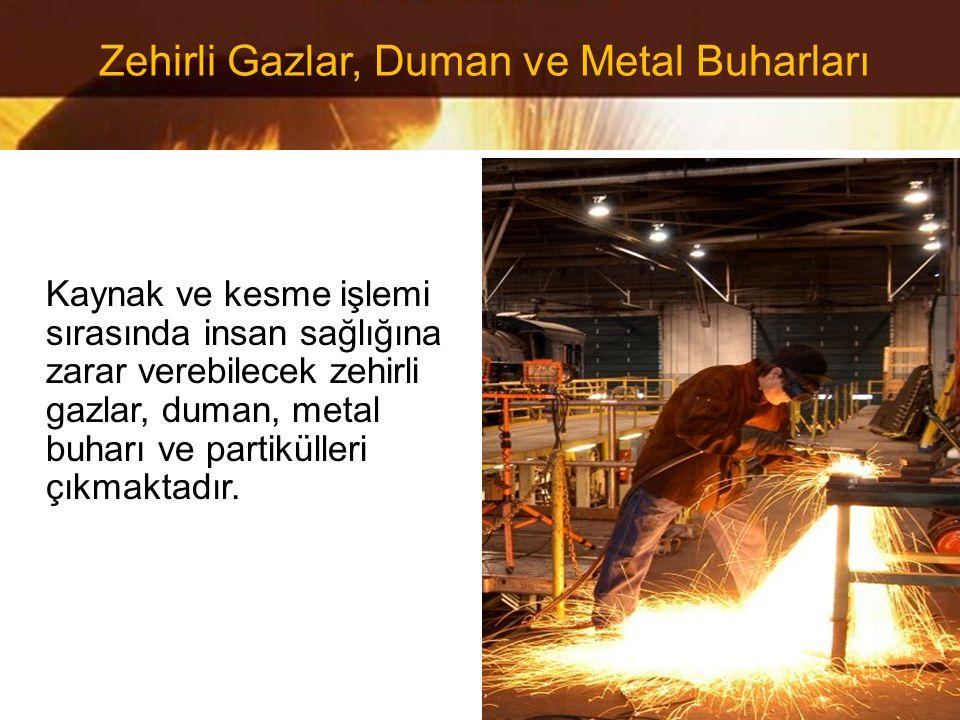 Zehirli Gazlar, Duman ve Metal Buharları Kaynak ve kesme işlemi sırasında insan sağlığına zarar verebilecek zehirli gazlar, duman, metal buharı ve par