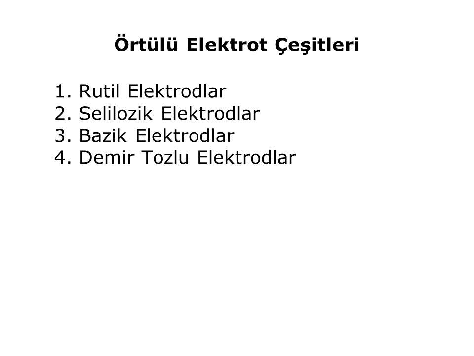 Örtülü Elektrot Çeşitleri 1. Rutil Elektrodlar 2. Selilozik Elektrodlar 3. Bazik Elektrodlar 4. Demir Tozlu Elektrodlar