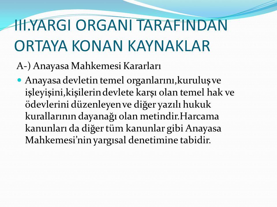III.YARGI ORGANI TARAFINDAN ORTAYA KONAN KAYNAKLAR A-) Anayasa Mahkemesi Kararları Anayasa devletin temel organlarını,kuruluş ve işleyişini,kişilerin