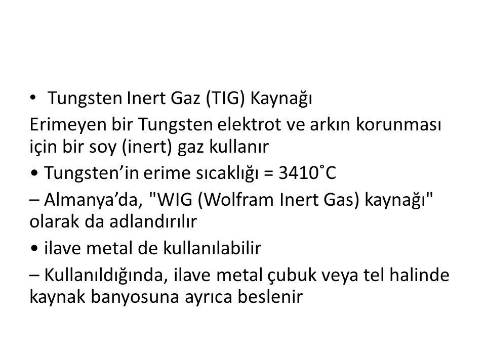 Tungsten Inert Gaz (TIG) Kaynağı Erimeyen bir Tungsten elektrot ve arkın korunması için bir soy (inert) gaz kullanır Tungsten'in erime sıcaklığı = 341