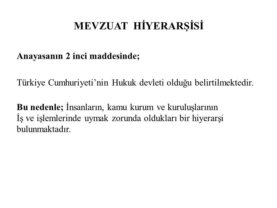 MEVZUAT HİYERARŞİSİ Anayasanın 2 inci maddesinde; Türkiye Cumhuriyeti'nin Hukuk devleti olduğu belirtilmektedir.