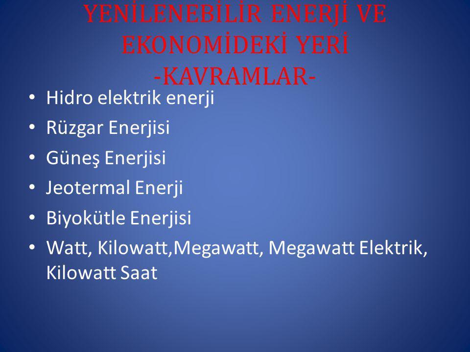 YENİLENEBİLİR ENERJİ VE EKONOMİDEKİ YERİ -KAVRAMLAR- Hidro elektrik enerji Rüzgar Enerjisi Güneş Enerjisi Jeotermal Enerji Biyokütle Enerjisi Watt, Kilowatt,Megawatt, Megawatt Elektrik, Kilowatt Saat