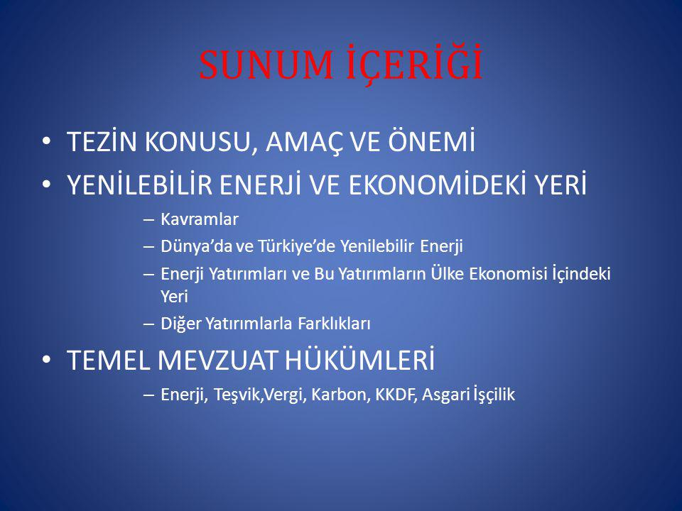 SUNUM İÇERİĞİ TEZİN KONUSU, AMAÇ VE ÖNEMİ YENİLEBİLİR ENERJİ VE EKONOMİDEKİ YERİ – Kavramlar – Dünya'da ve Türkiye'de Yenilebilir Enerji – Enerji Yatırımları ve Bu Yatırımların Ülke Ekonomisi İçindeki Yeri – Diğer Yatırımlarla Farklıkları TEMEL MEVZUAT HÜKÜMLERİ – Enerji, Teşvik,Vergi, Karbon, KKDF, Asgari İşçilik