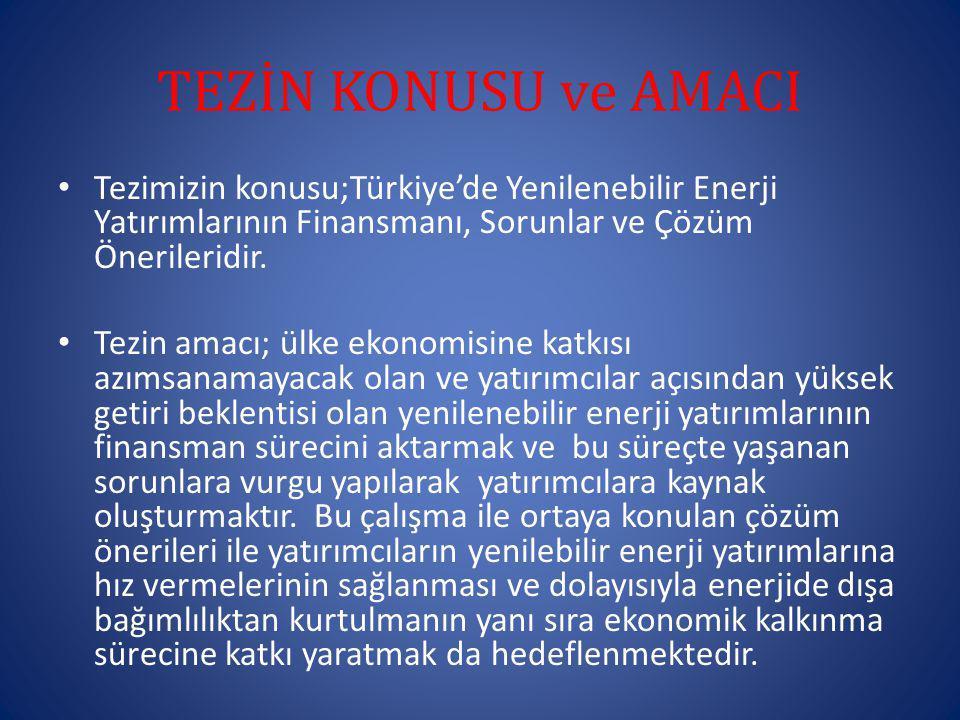 TEZİN KONUSU ve AMACI Tezimizin konusu;Türkiye'de Yenilenebilir Enerji Yatırımlarının Finansmanı, Sorunlar ve Çözüm Önerileridir. Tezin amacı; ülke ek