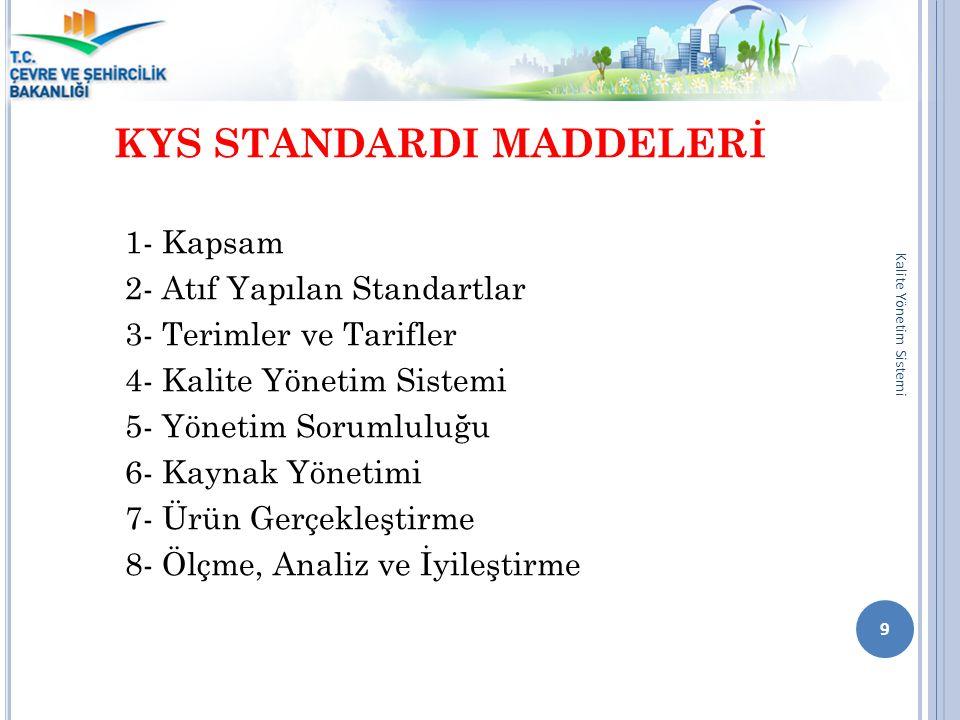 KYS STANDARDI MADDELERİ 1- Kapsam 2- Atıf Yapılan Standartlar 3- Terimler ve Tarifler 4- Kalite Yönetim Sistemi 5- Yönetim Sorumluluğu 6- Kaynak Yönet